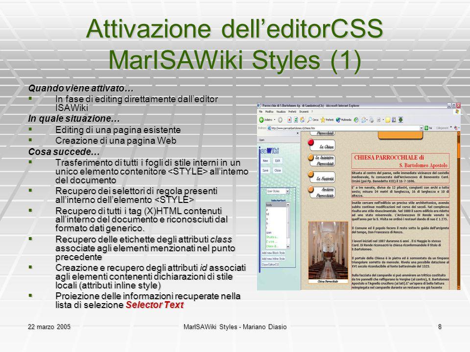 22 marzo 2005MarISAWiki Styles - Mariano Diasio8 Attivazione dell'editorCSS MarISAWiki Styles (1) Quando viene attivato…  In fase di editing direttamente dall'editor ISAWiki In quale situazione…  Editing di una pagina esistente  Creazione di una pagina Web Cosa succede…  Trasferimento di tutti i fogli di stile interni in un unico elemento contenitore all'interno del documento  Recupero dei selettori di regola presenti all'interno dell'elemento  Recupero dei selettori di regola presenti all'interno dell'elemento  Recupero di tutti i tag (X)HTML contenuti all'interno del documento e riconosciuti dal formato dati generico.