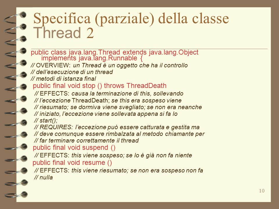 10 Specifica (parziale) della classe Thread 2 public class java.lang.Thread extends java.lang.Object implements java.lang.Runnable { // OVERVIEW: un Thread è un oggetto che ha il controllo // dell'esecuzione di un thread // metodi di istanza final public final void stop () throws ThreadDeath // EFFECTS: causa la terminazione di this, sollevando // l'eccezione ThreadDeath; se this era sospeso viene // riesumato; se dormiva viene svegliato; se non era neanche // iniziato, l'eccezione viene sollevata appena si fa lo // start(); // REQUIRES: l'eccezione può essere catturata e gestita ma // deve comunque essere rimbalzata al metodo chiamante per // far terminare correttamente il thread public final void suspend () // EFFECTS: this viene sospeso; se lo è già non fa niente public final void resume () // EFFECTS: this viene riesumato; se non era sospeso non fa // nulla