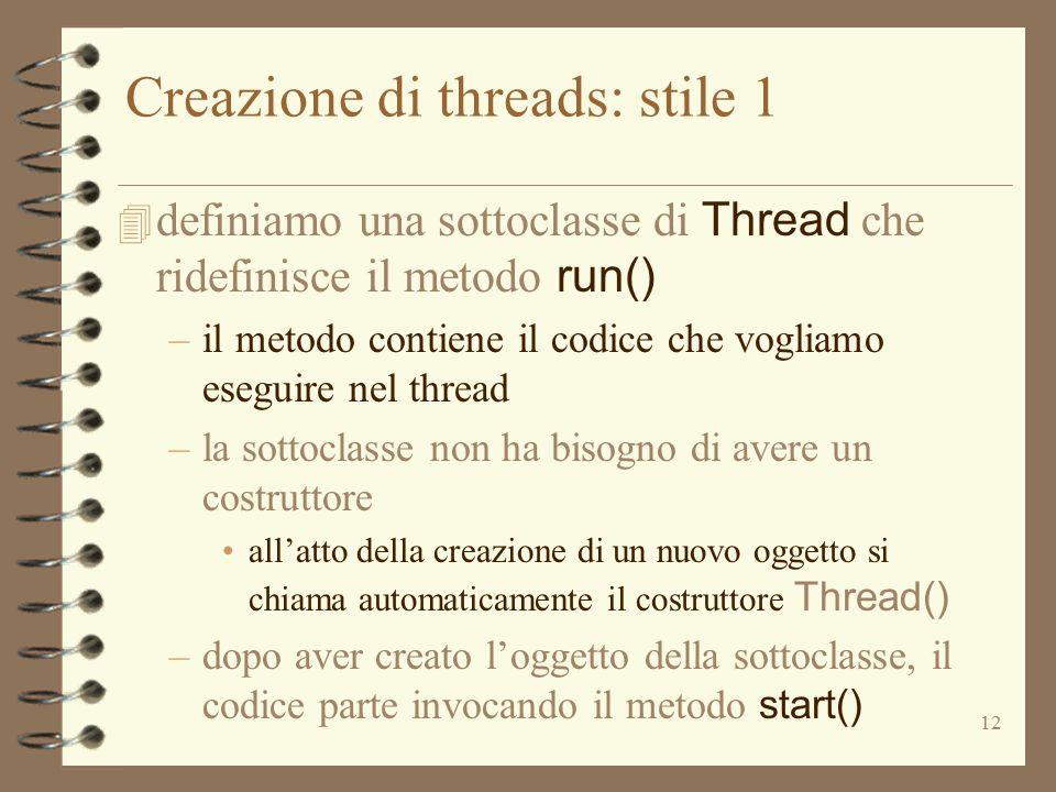 12 Creazione di threads: stile 1  definiamo una sottoclasse di Thread che ridefinisce il metodo run() –il metodo contiene il codice che vogliamo eseguire nel thread –la sottoclasse non ha bisogno di avere un costruttore all'atto della creazione di un nuovo oggetto si chiama automaticamente il costruttore Thread() –dopo aver creato l'oggetto della sottoclasse, il codice parte invocando il metodo start()