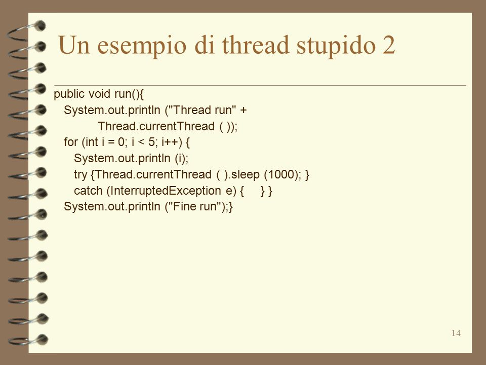 14 Un esempio di thread stupido 2 public void run(){ System.out.println ( Thread run + Thread.currentThread ( )); for (int i = 0; i < 5; i++) { System.out.println (i); try {Thread.currentThread ( ).sleep (1000); } catch (InterruptedException e) { } } System.out.println ( Fine run );}