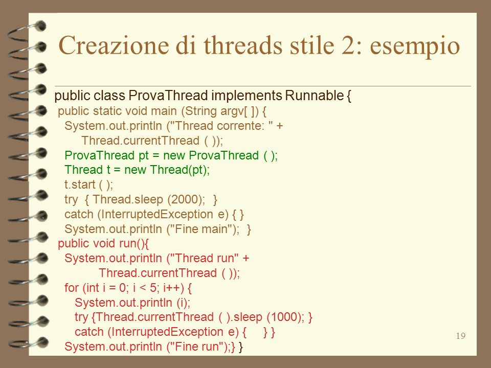 19 Creazione di threads stile 2: esempio public class ProvaThread implements Runnable { public static void main (String argv[ ]) { System.out.println ( Thread corrente: + Thread.currentThread ( )); ProvaThread pt = new ProvaThread ( ); Thread t = new Thread(pt); t.start ( ); try { Thread.sleep (2000); } catch (InterruptedException e) { } System.out.println ( Fine main ); } public void run(){ System.out.println ( Thread run + Thread.currentThread ( )); for (int i = 0; i < 5; i++) { System.out.println (i); try {Thread.currentThread ( ).sleep (1000); } catch (InterruptedException e) { } } System.out.println ( Fine run );} }