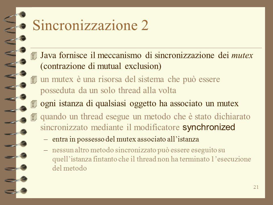 21 Sincronizzazione 2 4 Java fornisce il meccanismo di sincronizzazione dei mutex (contrazione di mutual exclusion) 4 un mutex è una risorsa del sistema che può essere posseduta da un solo thread alla volta 4 ogni istanza di qualsiasi oggetto ha associato un mutex  quando un thread esegue un metodo che è stato dichiarato sincronizzato mediante il modificatore synchronized –entra in possesso del mutex associato all'istanza –nessun altro metodo sincronizzato può essere eseguito su quell'istanza fintanto che il thread non ha terminato 1'esecuzione del metodo