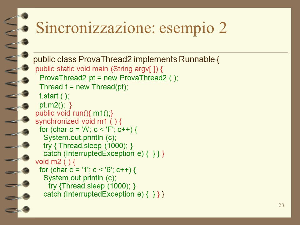 23 Sincronizzazione: esempio 2 public class ProvaThread2 implements Runnable { public static void main (String argv[ ]) { ProvaThread2 pt = new ProvaThread2 ( ); Thread t = new Thread(pt); t.start ( ); pt.m2(); } public void run(){ m1();} synchronized void m1 ( ) { for (char c = A ; c < F ; c++) { System.out.println (c); try { Thread.sleep (1000); } catch (InterruptedException e) { } } } void m2 ( ) { for (char c = 1 ; c < 6 ; c++) { System.out.println (c); try {Thread.sleep (1000); } catch (InterruptedException e) { } } }