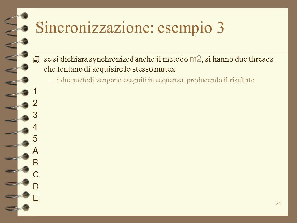 25 Sincronizzazione: esempio 3 4 se si dichiara synchronized anche il metodo m2, si hanno due threads che tentano di acquisire lo stesso mutex –i due metodi vengono eseguiti in sequenza, producendo il risultato 1 2 3 4 5 A B C D E