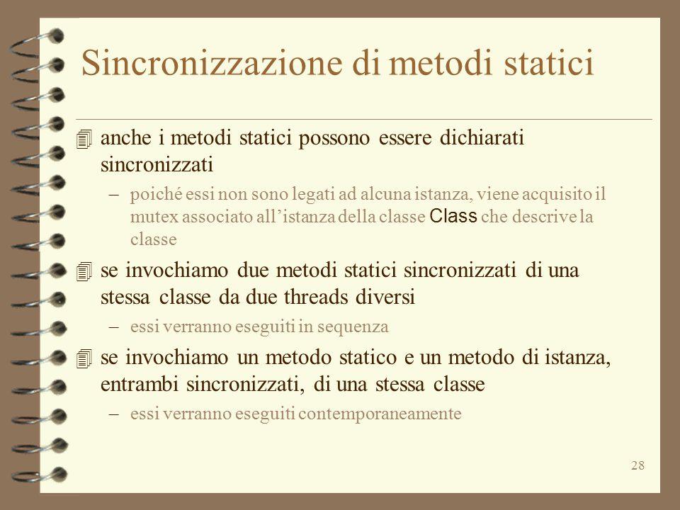 28 Sincronizzazione di metodi statici 4 anche i metodi statici possono essere dichiarati sincronizzati –poiché essi non sono legati ad alcuna istanza, viene acquisito il mutex associato all'istanza della classe Class che descrive la classe 4 se invochiamo due metodi statici sincronizzati di una stessa classe da due threads diversi –essi verranno eseguiti in sequenza 4 se invochiamo un metodo statico e un metodo di istanza, entrambi sincronizzati, di una stessa classe –essi verranno eseguiti contemporaneamente