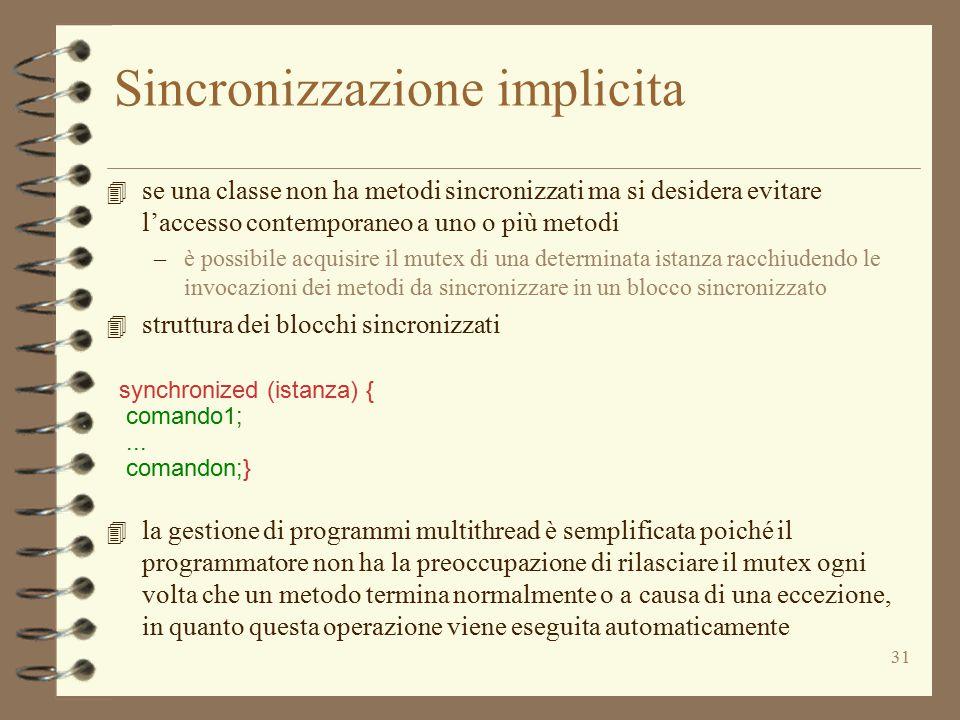 31 Sincronizzazione implicita 4 se una classe non ha metodi sincronizzati ma si desidera evitare l'accesso contemporaneo a uno o più metodi –è possibile acquisire il mutex di una determinata istanza racchiudendo le invocazioni dei metodi da sincronizzare in un blocco sincronizzato 4 struttura dei blocchi sincronizzati synchronized (istanza) { comando1;...
