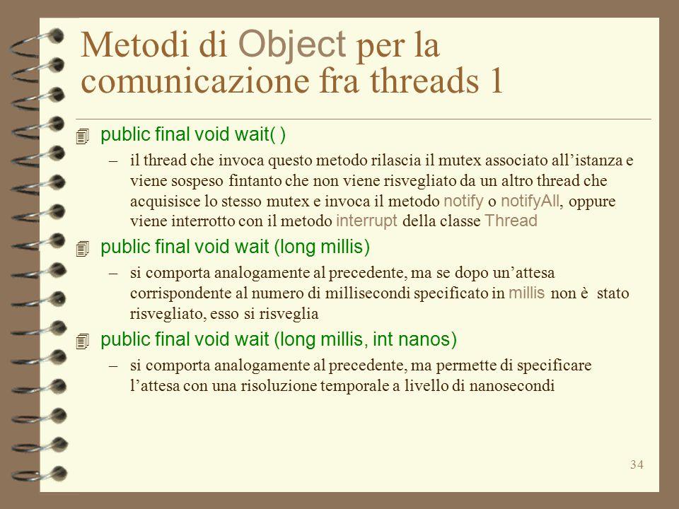 34 Metodi di Object per la comunicazione fra threads 1 4 public final void wait( ) –il thread che invoca questo metodo rilascia il mutex associato all'istanza e viene sospeso fintanto che non viene risvegliato da un altro thread che acquisisce lo stesso mutex e invoca il metodo notify o notifyAll, oppure viene interrotto con il metodo interrupt della classe Thread 4 public final void wait (long millis) –si comporta analogamente al precedente, ma se dopo un'attesa corrispondente al numero di millisecondi specificato in millis non è stato risvegliato, esso si risveglia 4 public final void wait (long millis, int nanos) –si comporta analogamente al precedente, ma permette di specificare l'attesa con una risoluzione temporale a livello di nanosecondi