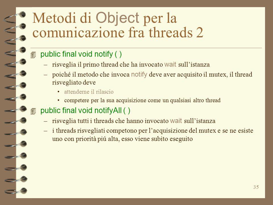 35 Metodi di Object per la comunicazione fra threads 2 4 public final void notify ( ) –risveglia il primo thread che ha invocato wait sull'istanza –poiché il metodo che invoca notify deve aver acquisito il mutex, il thread risvegliato deve attenderne il rilascio competere per la sua acquisizione come un qualsiasi altro thread 4 public final void notifyAll ( ) –risveglia tutti i threads che hanno invocato wait sull'istanza –i threads risvegliati competono per l'acquisizione del mutex e se ne esiste uno con priorità piú alta, esso viene subito eseguito