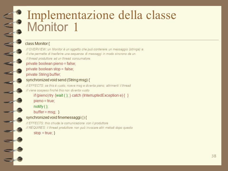 38 Implementazione della classe Monitor 1 class Monitor { // OVERVIEW: un Monitor è un oggetto che può contenere un messaggio (stringa) e // che permette di trasferire una sequenza di messaggi in modo sincrono da un // thread produttore ad un thread consumatore private boolean pieno = false; private boolean stop = false; private String buffer; synchronized void send (String msg) { // EFFECTS: se this è vuoto, riceve msg e diventa pieno; altrimenti il thread // viene sospeso finché this non diventa vuoto if (pieno) try {wait ( ); } catch (InterruptedException e) { } pieno = true; notify ( ); buffer = msg; } synchronized void finemessaggi ( ) { // EFFECTS: this chiude la comunicazione con il produttore // REQUIRES: il thread produttore non può invocare altri metodi dopo questo stop = true; }
