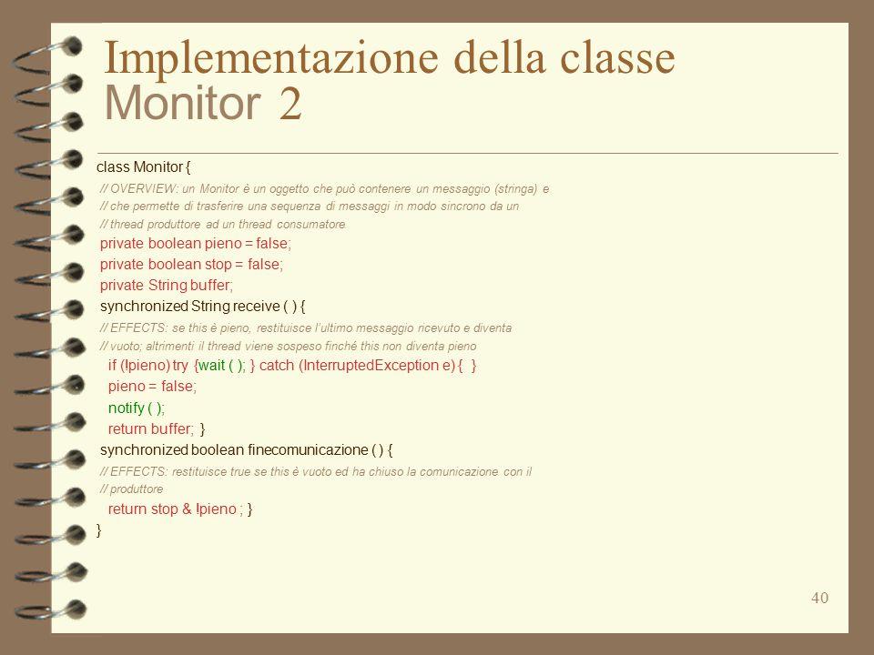 40 Implementazione della classe Monitor 2 class Monitor { // OVERVIEW: un Monitor è un oggetto che può contenere un messaggio (stringa) e // che permette di trasferire una sequenza di messaggi in modo sincrono da un // thread produttore ad un thread consumatore private boolean pieno = false; private boolean stop = false; private String buffer; synchronized String receive ( ) { // EFFECTS: se this è pieno, restituisce l'ultimo messaggio ricevuto e diventa // vuoto; altrimenti il thread viene sospeso finché this non diventa pieno if (!pieno) try {wait ( ); } catch (InterruptedException e) { } pieno = false; notify ( ); return buffer; } synchronized boolean finecomunicazione ( ) { // EFFECTS: restituisce true se this è vuoto ed ha chiuso la comunicazione con il // produttore return stop & !pieno ; } }