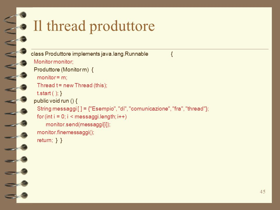 45 Il thread produttore class Produttore implements java.lang.Runnable { Monitor monitor; Produttore (Monitor m) { monitor = m; Thread t = new Thread (this); t.start ( ); } public void run () { String messaggi [ ] = { Esempio , di , comunicazione , fra , thread }; for (int i = 0; i < messaggi.length; i++) monitor.send(messaggi[i]); monitor.finemessaggi(); return; } }