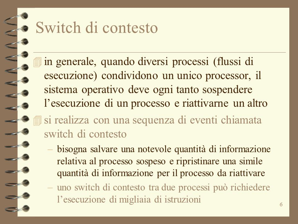 6 Switch di contesto 4 in generale, quando diversi processi (flussi di esecuzione) condividono un unico processor, il sistema operativo deve ogni tanto sospendere l'esecuzione di un processo e riattivarne un altro 4 si realizza con una sequenza di eventi chiamata switch di contesto –bisogna salvare una notevole quantità di informazione relativa al processo sospeso e ripristinare una simile quantità di informazione per il processo da riattivare –uno switch di contesto tra due processi può richiedere l'esecuzione di migliaia di istruzioni