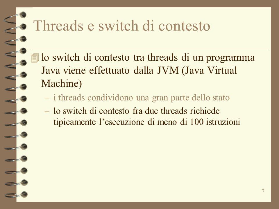 7 Threads e switch di contesto 4 lo switch di contesto tra threads di un programma Java viene effettuato dalla JVM (Java Virtual Machine) –i threads condividono una gran parte dello stato –lo switch di contesto fra due threads richiede tipicamente l'esecuzione di meno di 100 istruzioni