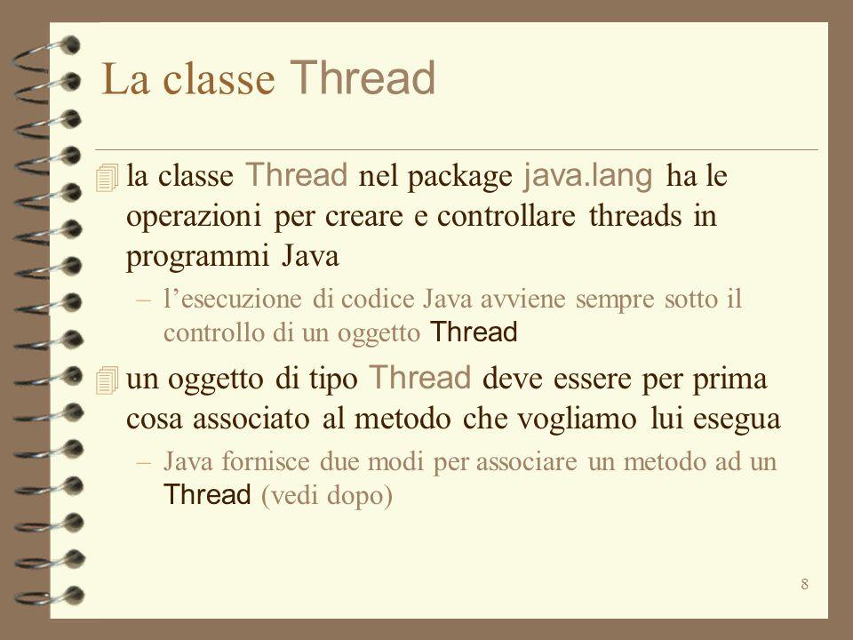 8 La classe Thread  la classe Thread nel package java.lang ha le operazioni per creare e controllare threads in programmi Java –l'esecuzione di codice Java avviene sempre sotto il controllo di un oggetto Thread  un oggetto di tipo Thread deve essere per prima cosa associato al metodo che vogliamo lui esegua –Java fornisce due modi per associare un metodo ad un Thread (vedi dopo)