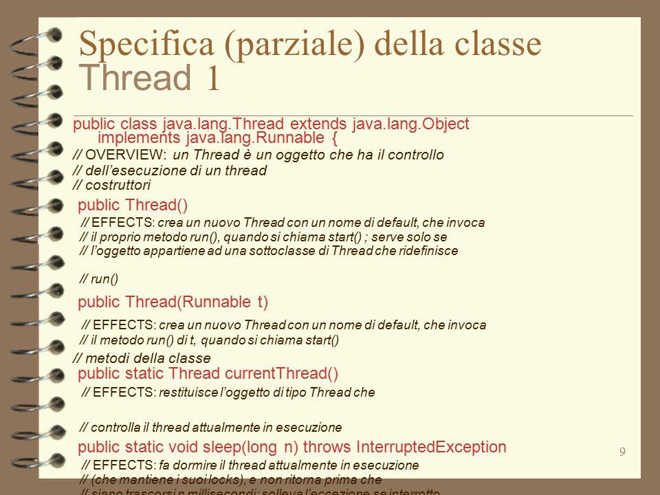 10 Specifica (parziale) della classe Thread 2 public class java.lang.Thread extends java.lang.Object implements java.lang.Runnable { // OVERVIEW: un Thread è un oggetto che ha il controllo // dell'esecuzione di un thread // metodi di istanza final public final void stop () throws ThreadDeath // EFFECTS: causa la terminazione di this, sollevando // l'eccezione ThreadDeath; se this era sospeso viene // riesumato; se dormiva viene svegliato; se non era neanche // iniziato, l'eccezione viene sollevata appena si fa lo // start(); // REQUIRES: l'eccezione può essere catturata e gestita ma // deve comunque essere rimbalzata al metodo chiamante per // far terminare correttamente il thread public final void suspend () // EFFECTS: this viene sospeso; se lo è già non fa niente public final void resume () // EFFECTS: this viene riesumato; se non era sospeso non fa // nulla