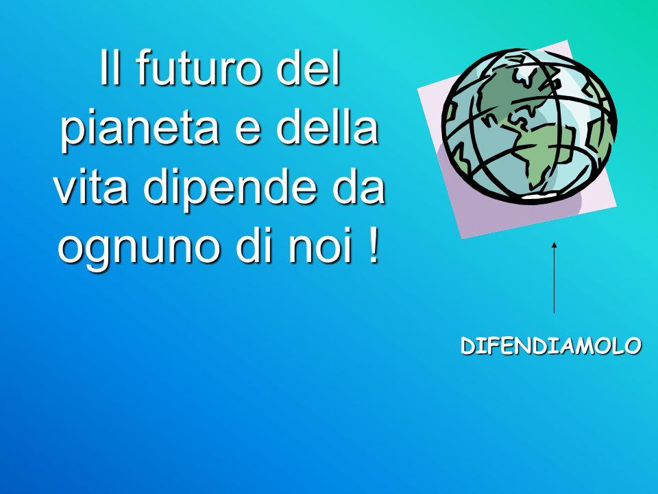 Il futuro del pianeta e della vita dipende da ognuno di noi ! DIFENDIAMOLO