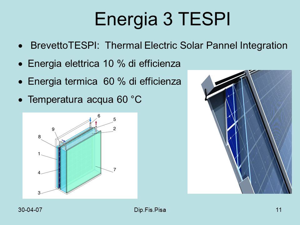 30-04-07Dip.Fis.Pisa11 Energia 3 TESPI  BrevettoTESPI: Thermal Electric Solar Pannel Integration  Energia elettrica 10 % di efficienza  Energia termica 60 % di efficienza  Temperatura acqua 60 °C
