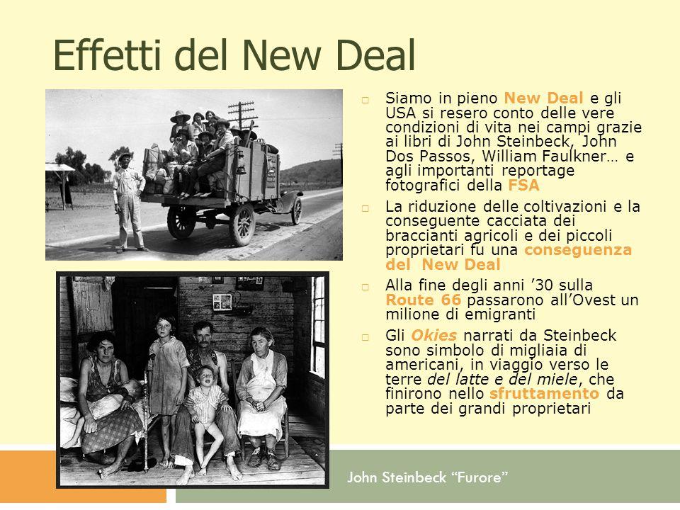 John Steinbeck Furore Effetti del New Deal  Siamo in pieno New Deal e gli USA si resero conto delle vere condizioni di vita nei campi grazie ai libri di John Steinbeck, John Dos Passos, William Faulkner… e agli importanti reportage fotografici della FSA  La riduzione delle coltivazioni e la conseguente cacciata dei braccianti agricoli e dei piccoli proprietari fu una conseguenza del New Deal  Alla fine degli anni '30 sulla Route 66 passarono all'Ovest un milione di emigranti  Gli Okies narrati da Steinbeck sono simbolo di migliaia di americani, in viaggio verso le terre del latte e del miele, che finirono nello sfruttamento da parte dei grandi proprietari
