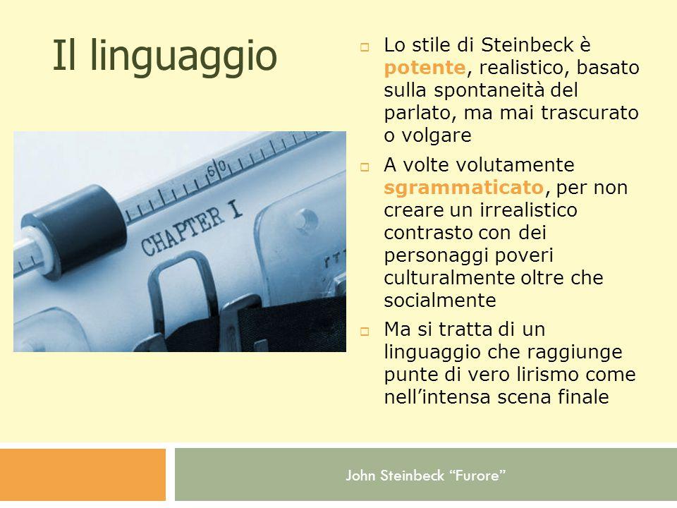 John Steinbeck Furore Il linguaggio  Lo stile di Steinbeck è potente, realistico, basato sulla spontaneità del parlato, ma mai trascurato o volgare  A volte volutamente sgrammaticato, per non creare un irrealistico contrasto con dei personaggi poveri culturalmente oltre che socialmente  Ma si tratta di un linguaggio che raggiunge punte di vero lirismo come nell'intensa scena finale