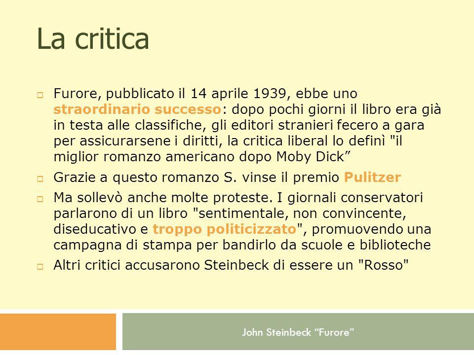 John Steinbeck Furore La critica  Furore, pubblicato il 14 aprile 1939, ebbe uno straordinario successo: dopo pochi giorni il libro era già in testa alle classifiche, gli editori stranieri fecero a gara per assicurarsene i diritti, la critica liberal lo definì il miglior romanzo americano dopo Moby Dick  Grazie a questo romanzo S.