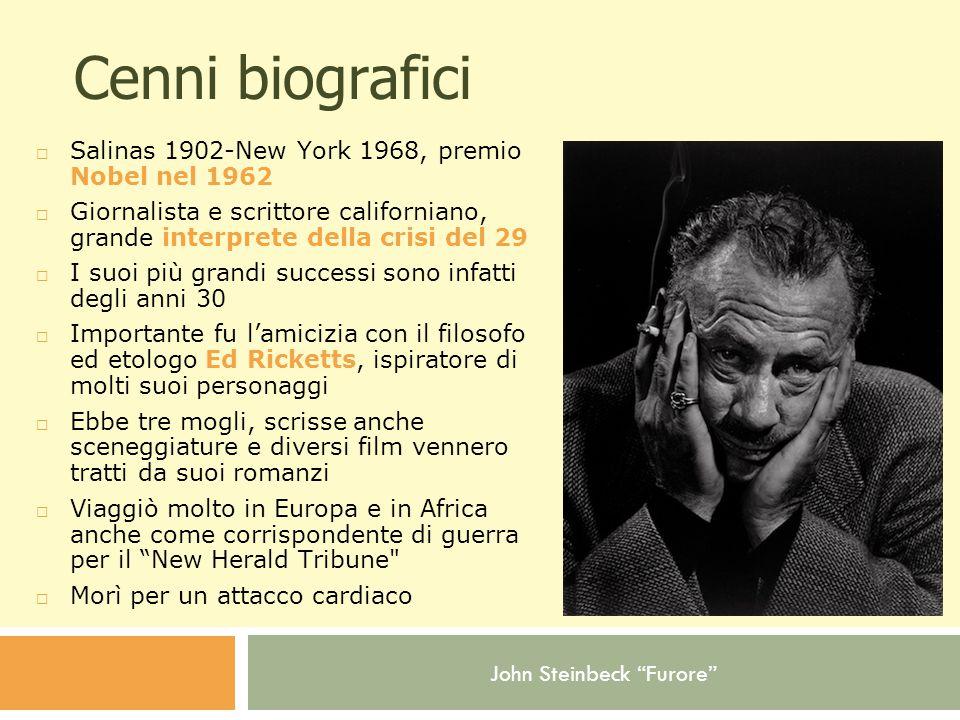 John Steinbeck Furore Cenni biografici  Salinas 1902-New York 1968, premio Nobel nel 1962  Giornalista e scrittore californiano, grande interprete della crisi del 29  I suoi più grandi successi sono infatti degli anni 30  Importante fu l'amicizia con il filosofo ed etologo Ed Ricketts, ispiratore di molti suoi personaggi  Ebbe tre mogli, scrisse anche sceneggiature e diversi film vennero tratti da suoi romanzi  Viaggiò molto in Europa e in Africa anche come corrispondente di guerra per il New Herald Tribune  Morì per un attacco cardiaco