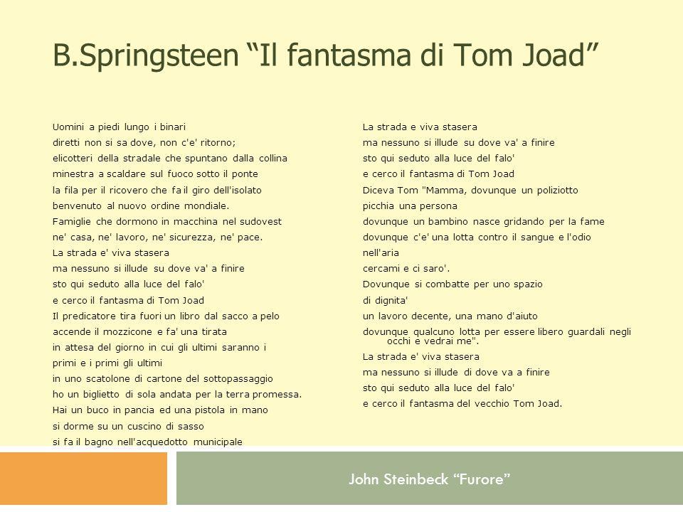 John Steinbeck Furore B.Springsteen Il fantasma di Tom Joad Uomini a piedi lungo i binari diretti non si sa dove, non c e ritorno; elicotteri della stradale che spuntano dalla collina minestra a scaldare sul fuoco sotto il ponte la fila per il ricovero che fa il giro dell isolato benvenuto al nuovo ordine mondiale.