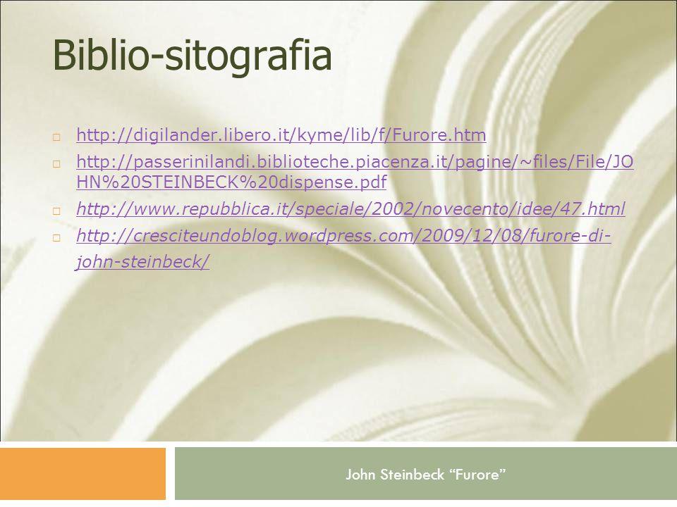 John Steinbeck Furore Biblio-sitografia  http://digilander.libero.it/kyme/lib/f/Furore.htm http://digilander.libero.it/kyme/lib/f/Furore.htm  http://passerinilandi.biblioteche.piacenza.it/pagine/~files/File/JO HN%20STEINBECK%20dispense.pdf http://passerinilandi.biblioteche.piacenza.it/pagine/~files/File/JO HN%20STEINBECK%20dispense.pdf  http://www.repubblica.it/speciale/2002/novecento/idee/47.html http://www.repubblica.it/speciale/2002/novecento/idee/47.html  http://cresciteundoblog.wordpress.com/2009/12/08/furore-di- john-steinbeck/ http://cresciteundoblog.wordpress.com/2009/12/08/furore-di- john-steinbeck/