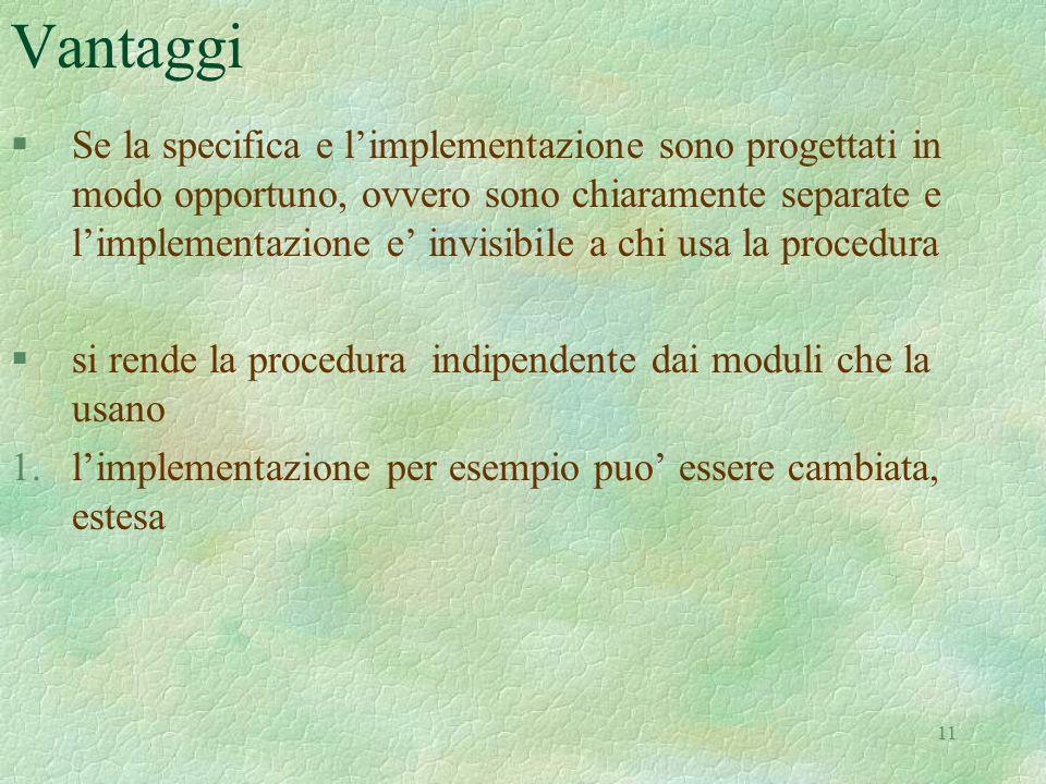 11 Vantaggi §Se la specifica e l'implementazione sono progettati in modo opportuno, ovvero sono chiaramente separate e l'implementazione e' invisibile a chi usa la procedura §si rende la procedura indipendente dai moduli che la usano 1.l'implementazione per esempio puo' essere cambiata, estesa