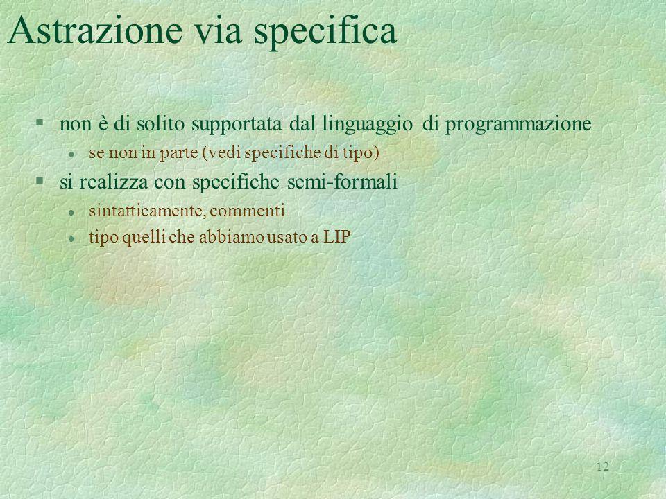 12 Astrazione via specifica §non è di solito supportata dal linguaggio di programmazione l se non in parte (vedi specifiche di tipo) §si realizza con specifiche semi-formali l sintatticamente, commenti l tipo quelli che abbiamo usato a LIP