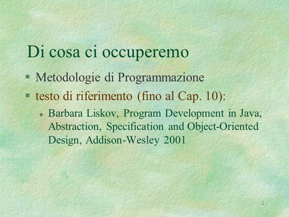 2 Di cosa ci occuperemo §Metodologie di Programmazione §testo di riferimento (fino al Cap. 10): l Barbara Liskov, Program Development in Java, Abstrac