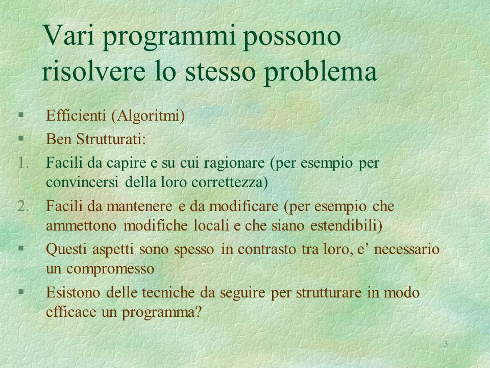 3 Vari programmi possono risolvere lo stesso problema §Efficienti (Algoritmi) §Ben Strutturati: 1.Facili da capire e su cui ragionare (per esempio per