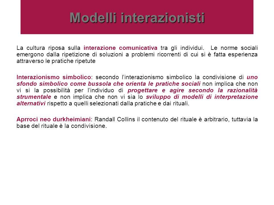 Modelli interazionisti La cultura riposa sulla interazione comunicativa tra gli individui. Le norme sociali emergono dalla ripetizione di soluzioni a