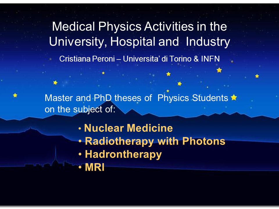 Medical Physics Activities in the University, Hospital and Industry Cristiana Peroni – Universita' di Torino & INFN Master and PhD theses of Physics S