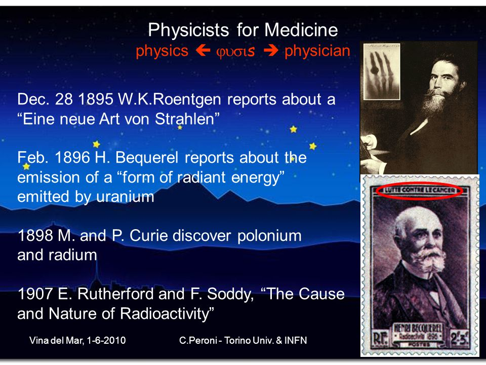 Vina del Mar, 1-6-2010C.Peroni - Torino Univ. & INFN2 Physicists for Medicine physics   s  physician Dec. 28 1895 W.K.Roentgen reports about a ""