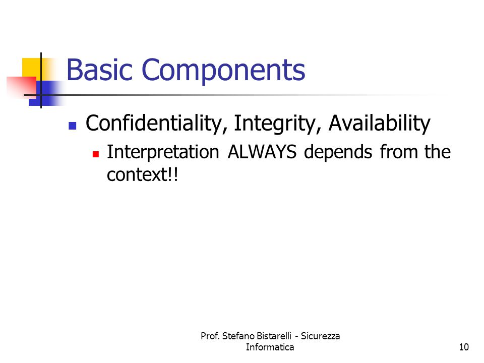 Prof. Stefano Bistarelli - Sicurezza Informatica10 Basic Components Confidentiality, Integrity, Availability Interpretation ALWAYS depends from the co
