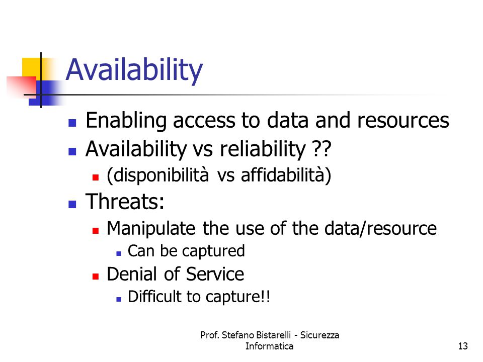 Prof. Stefano Bistarelli - Sicurezza Informatica13 Availability Enabling access to data and resources Availability vs reliability ?? (disponibilità vs
