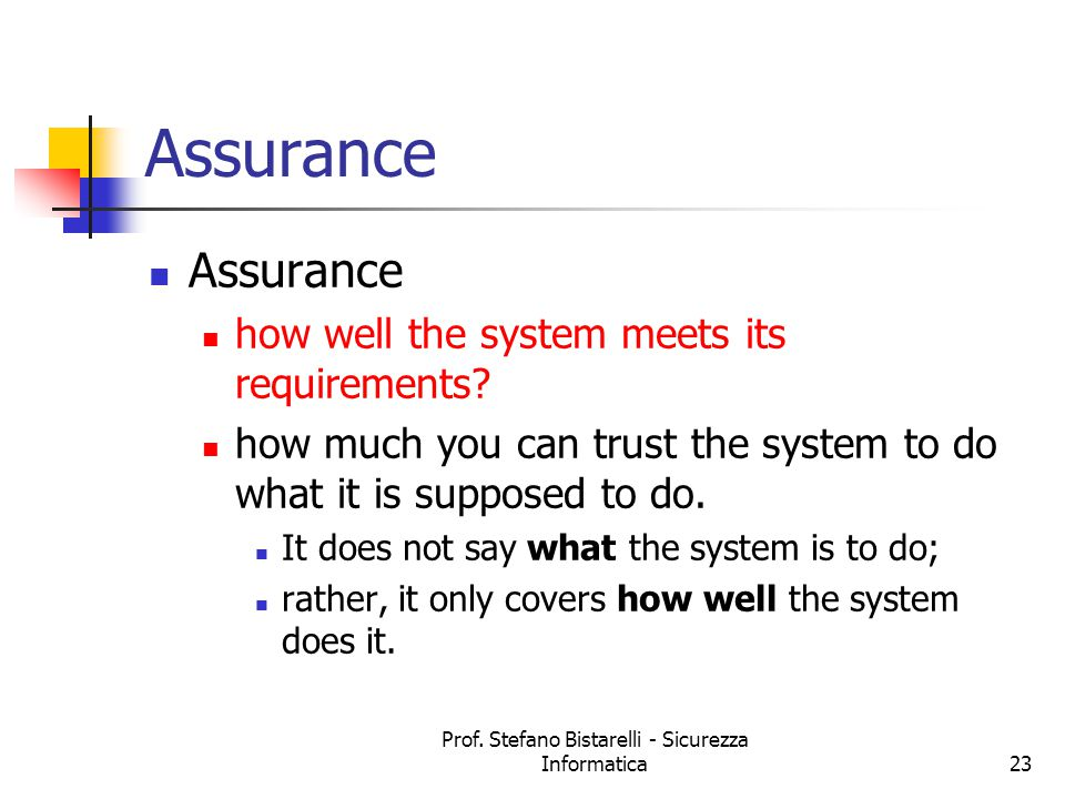 Prof. Stefano Bistarelli - Sicurezza Informatica23 Assurance how well the system meets its requirements? how much you can trust the system to do what