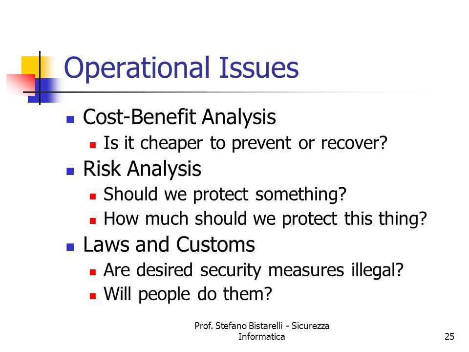 Prof. Stefano Bistarelli - Sicurezza Informatica25 Operational Issues Cost-Benefit Analysis Is it cheaper to prevent or recover? Risk Analysis Should