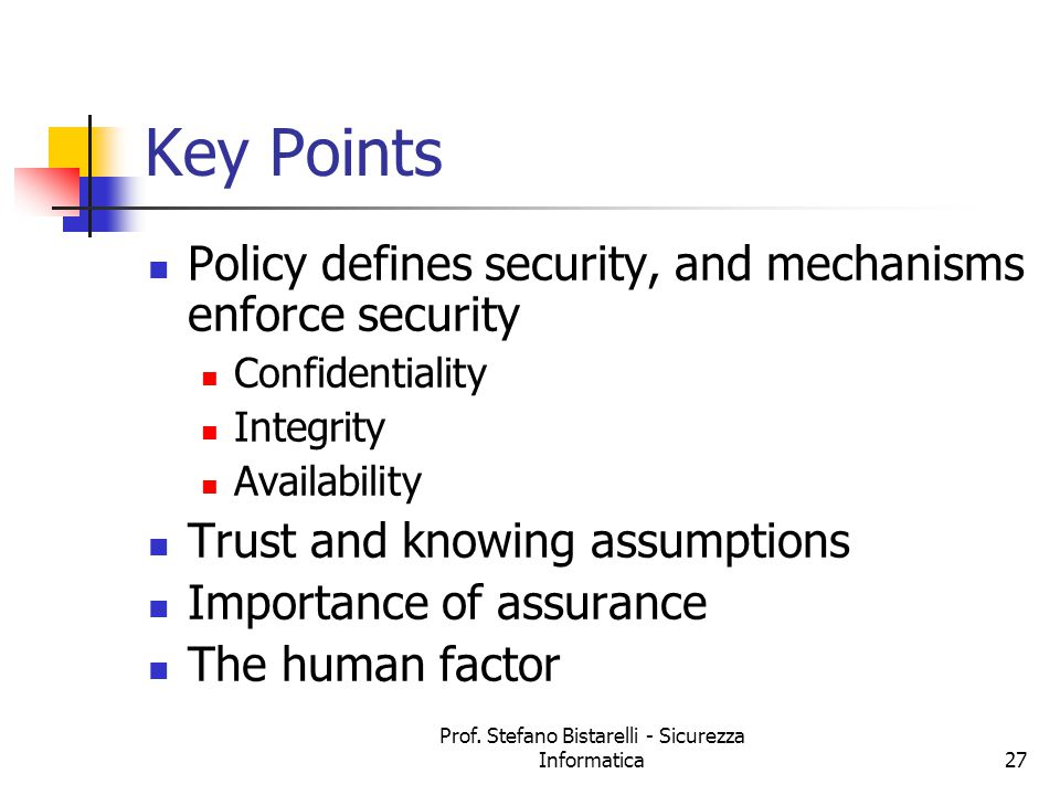 Prof. Stefano Bistarelli - Sicurezza Informatica27 Key Points Policy defines security, and mechanisms enforce security Confidentiality Integrity Avail