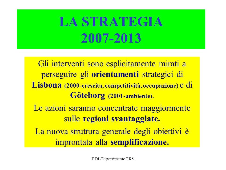 FDL Dipartimento FRS LA STRATEGIA 2007-2013 Gli interventi sono esplicitamente mirati a perseguire gli orientamenti strategici di Lisbona (2000-crescita, competitività, occupazione) e di Göteborg (2001-ambiente).