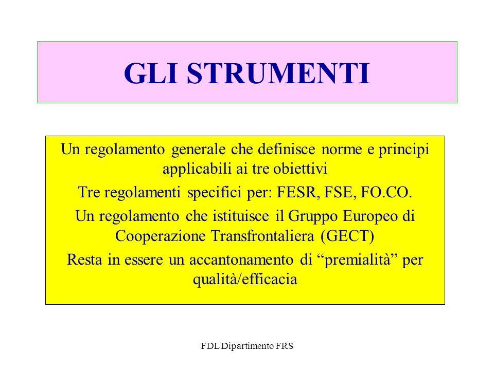 FDL Dipartimento FRS GLI STRUMENTI Un regolamento generale che definisce norme e principi applicabili ai tre obiettivi Tre regolamenti specifici per: FESR, FSE, FO.CO.