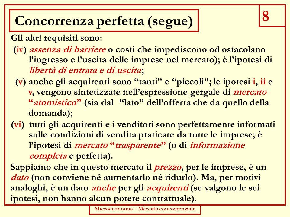 """8 Microeconomia – Mercato concorrenziale Concorrenza perfetta (segue) Gli altri requisiti sono: (v) anche gli acquirenti sono """"tanti"""" e """"piccoli""""; le"""