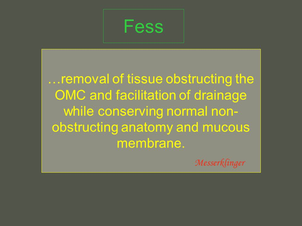 Fess …removal of tissue obstructing the OMC and facilitation of drainage while conserving normal non- obstructing anatomy and mucous membrane.