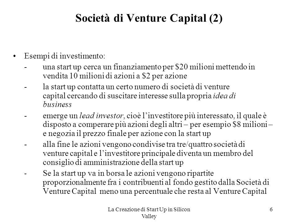 La Creazione di Start Up in Silicon Valley 7 Rendimento del venture capital 15 – 20% medio all'anno negli ultimi 20 anni Statisticamente: –un'azienda su cinque ha grande successo, con un ritorno del 1000%-2000%; –tre su cinque falliscono, perdendo tutto l'investimento; –una su cinque rende soltanto il capitale versato.