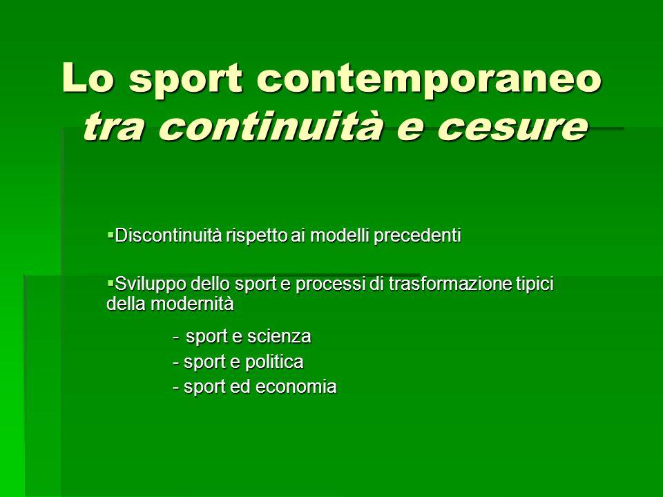 Lo sport contemporaneo tra continuità e cesure  Discontinuità rispetto ai modelli precedenti  Sviluppo dello sport e processi di trasformazione tipici della modernità - sport e scienza - sport e politica - sport ed economia