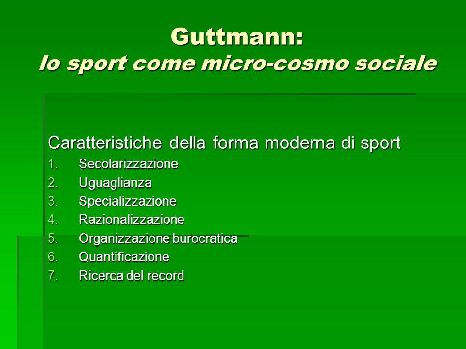 Guttmann: lo sport come micro-cosmo sociale Caratteristiche della forma moderna di sport 1.Secolarizzazione 2.Uguaglianza 3.Specializzazione 4.Razionalizzazione 5.Organizzazione burocratica 6.Quantificazione 7.Ricerca del record