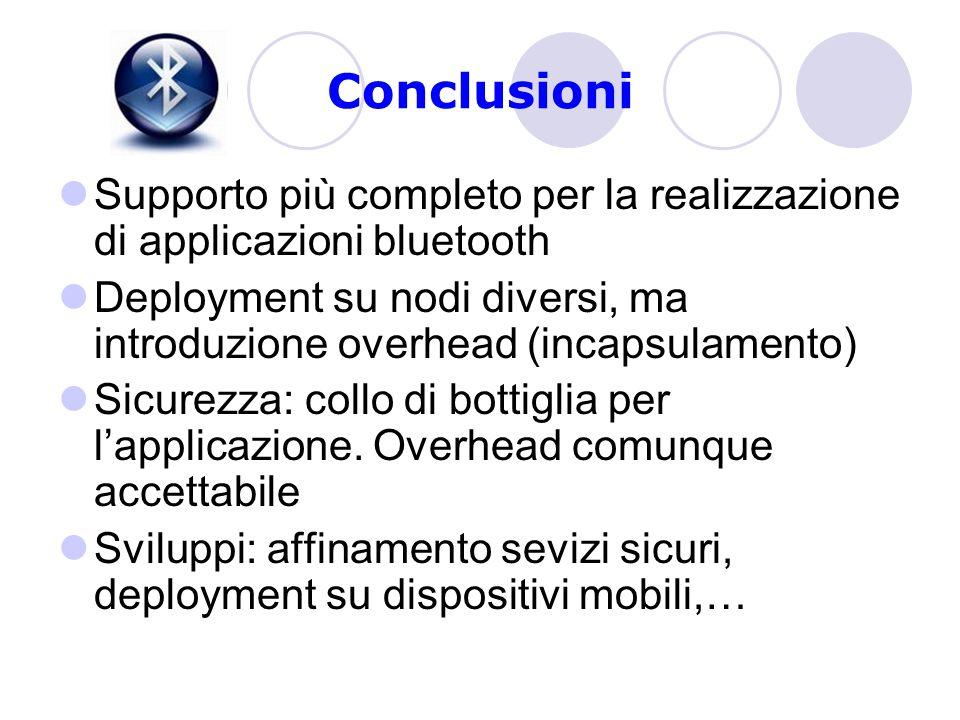 Conclusioni Supporto più completo per la realizzazione di applicazioni bluetooth Deployment su nodi diversi, ma introduzione overhead (incapsulamento) Sicurezza: collo di bottiglia per l'applicazione.