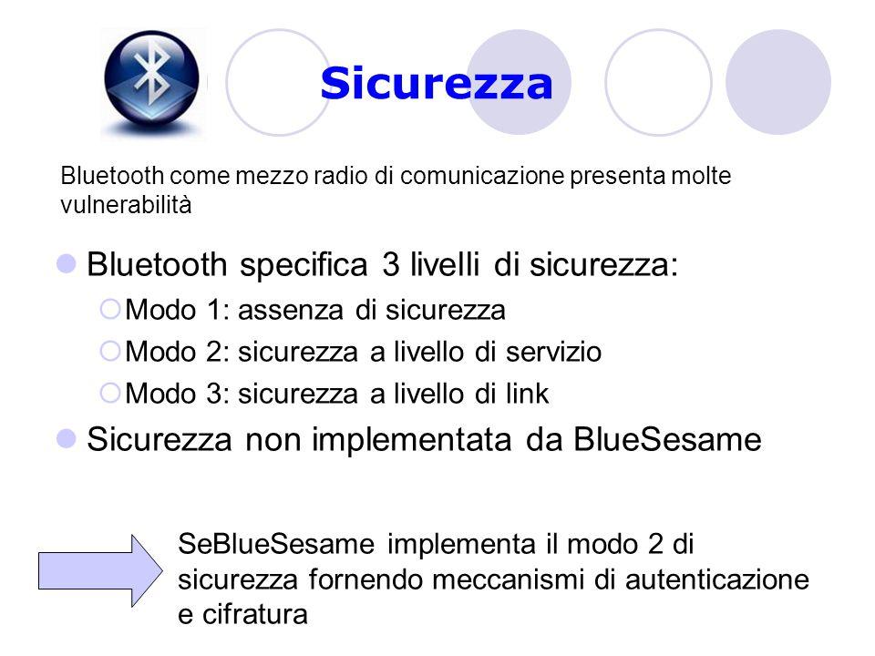 Sicurezza Bluetooth specifica 3 livelli di sicurezza:  Modo 1: assenza di sicurezza  Modo 2: sicurezza a livello di servizio  Modo 3: sicurezza a livello di link Sicurezza non implementata da BlueSesame SeBlueSesame implementa il modo 2 di sicurezza fornendo meccanismi di autenticazione e cifratura Bluetooth come mezzo radio di comunicazione presenta molte vulnerabilità