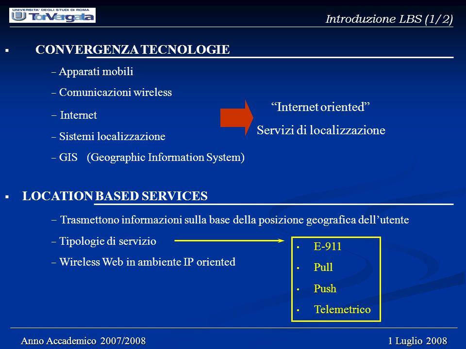 Introduzione LBS (1/2)  CONVERGENZA TECNOLOGIE − Apparati mobili − Comunicazioni wireless − Internet − Sistemi localizzazione − GIS (Geographic Information System) ______________________________________________________________________________________ ______________________________________________________________________________________ Anno Accademico 2007/2008 1 Luglio 2008 Anno Accademico 2007/2008 1 Luglio 2008 Internet oriented Servizi di localizzazione  LOCATION BASED SERVICES − Trasmettono informazioni sulla base della posizione geografica dell'utente − Tipologie di servizio − Wireless Web in ambiente IP oriented E-911 Pull Push Telemetrico