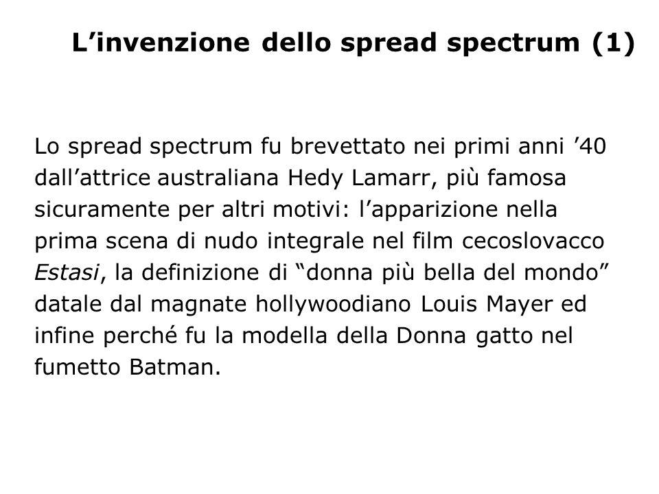 L'invenzione dello spread spectrum (1) Lo spread spectrum fu brevettato nei primi anni '40 dall'attrice australiana Hedy Lamarr, più famosa sicurament